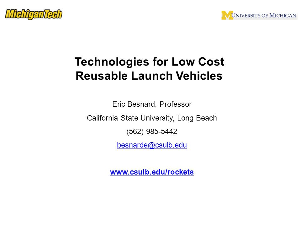 Technologies for Low Cost Reusable Launch Vehicles Eric Besnard, Professor California State University, Long Beach (562) 985-5442 besnarde@csulb.edu www.csulb.edu/rockets