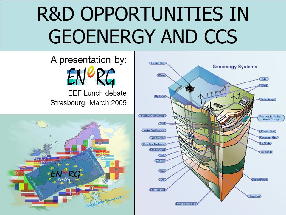 R&D OPPORTUNITIES IN GEOENERGY AND CCS A presentation by: EEF Lunch debate Strasbourg, March 2009