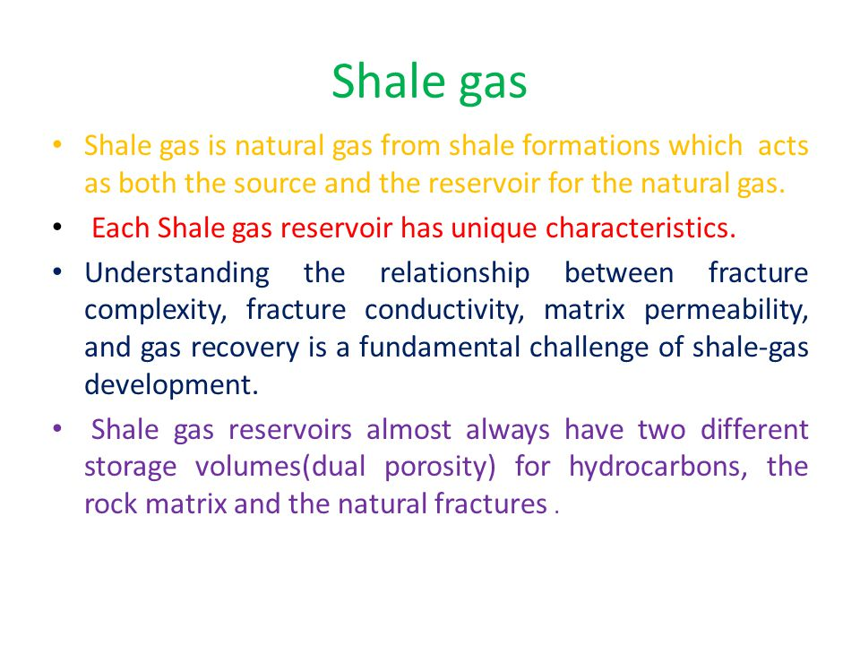Shale gas Shale gas is natural gas from shale formations which acts as both the source and the reservoir for the natural gas. Each Shale gas reservoir