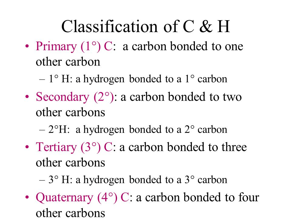 Classification of C & H Primary (1°) C: a carbon bonded to one other carbon –1° H: a hydrogen bonded to a 1° carbon Secondary (2°): a carbon bonded to two other carbons –2°H: a hydrogen bonded to a 2° carbon Tertiary (3°) C: a carbon bonded to three other carbons –3° H: a hydrogen bonded to a 3° carbon Quaternary (4°) C: a carbon bonded to four other carbons