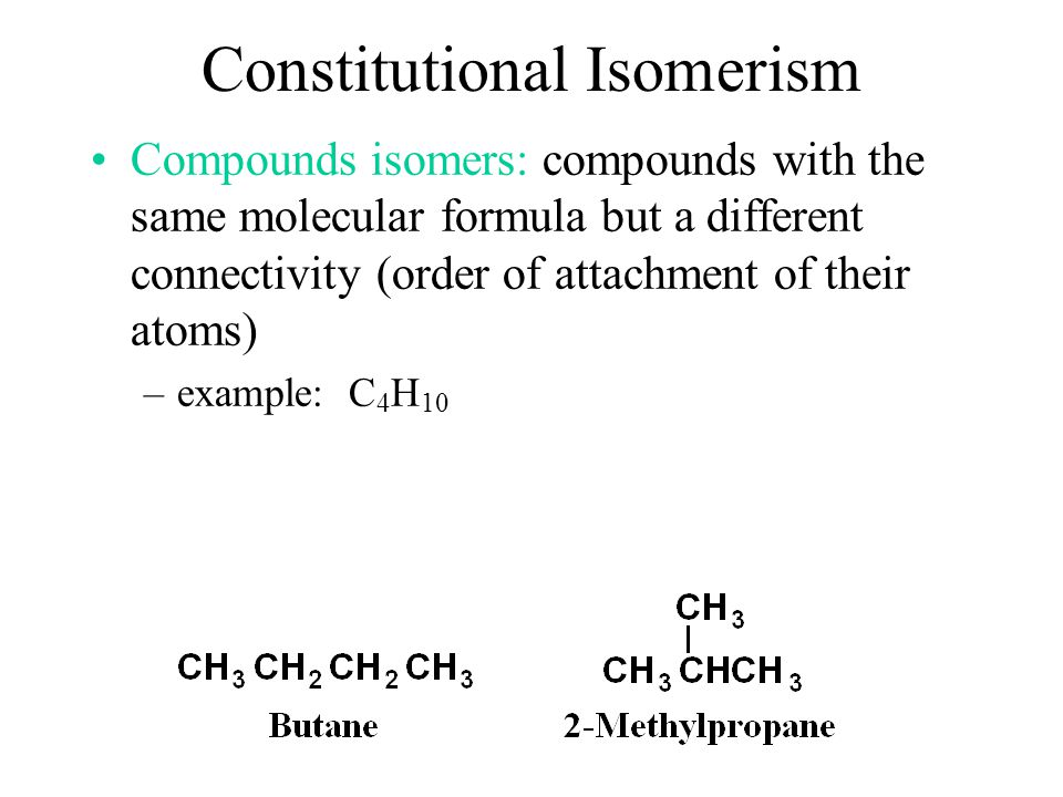 Constitutional Isomerism Compounds isomers: compounds with the same molecular formula but a different connectivity (order of attachment of their atoms) –example: C 4 H 10