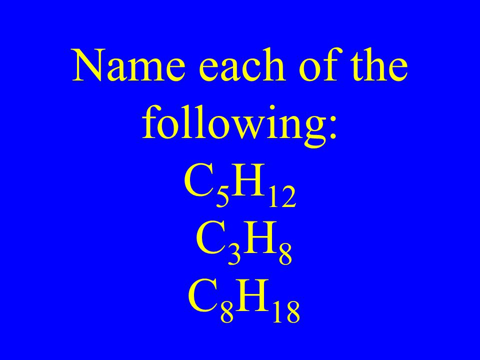 Name each of the following: C 5 H 12 C 3 H 8 C 8 H 18