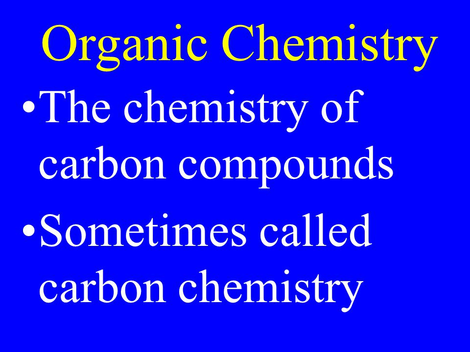 The chemistry of carbon compounds Sometimes called carbon chemistry