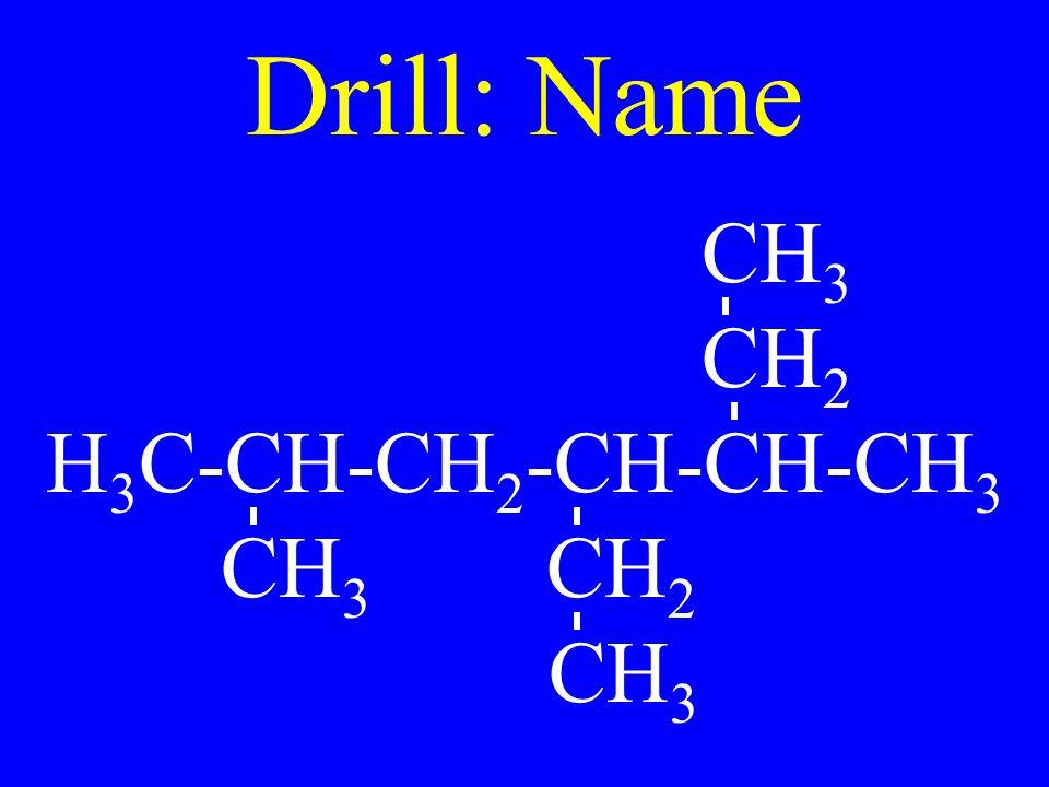 Drill: Name CH 3 CH 2 H 3 C-CH-CH 2 -CH-CH-CH 3 CH 3 CH 2 CH 3