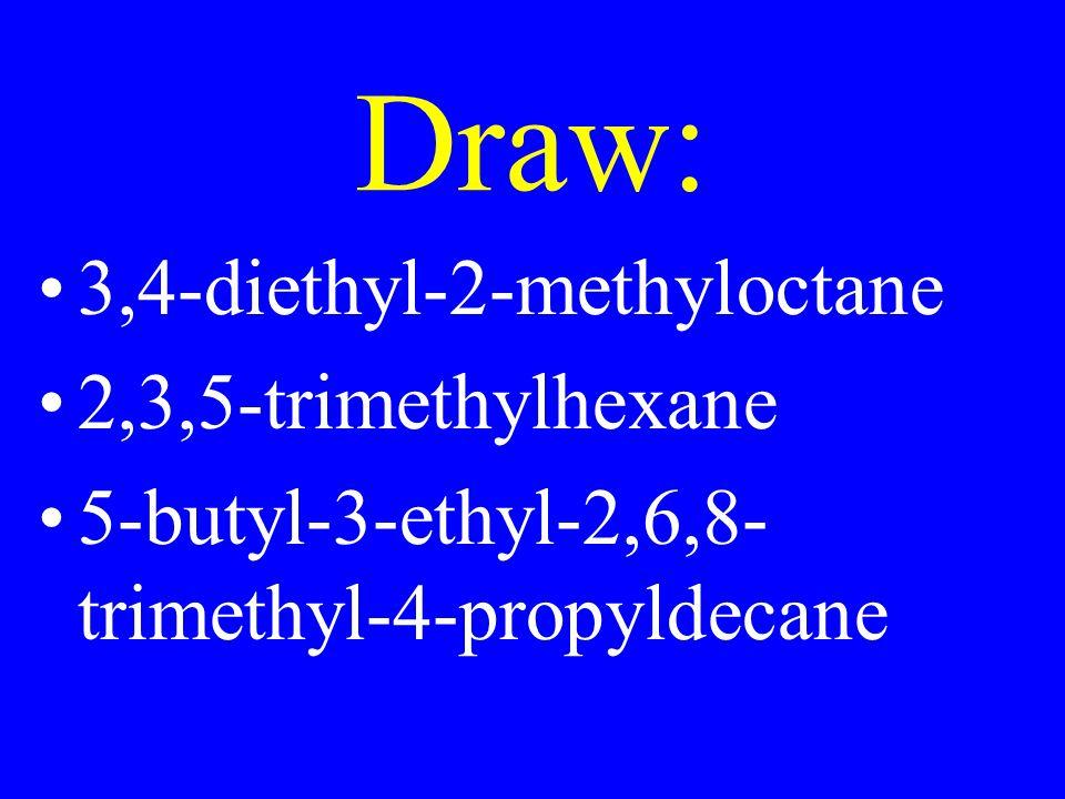 Draw: 3,4-diethyl-2-methyloctane 2,3,5-trimethylhexane 5-butyl-3-ethyl-2,6,8- trimethyl-4-propyldecane