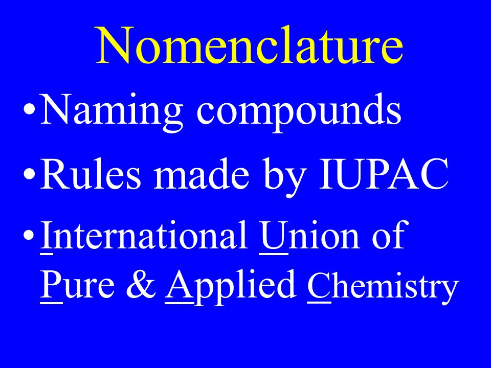 Nomenclature Naming compounds Rules made by IUPAC International Union of Pure & Applied Chemistry