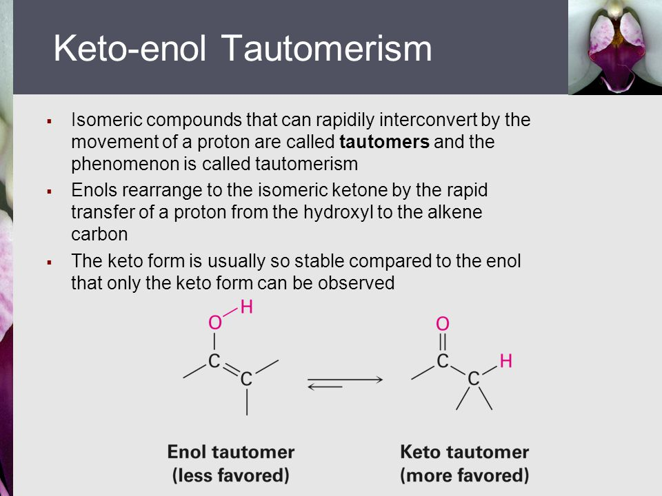  Isomeric compounds that can rapidily interconvert by the movement of a proton are called tautomers and the phenomenon is called tautomerism  Enols