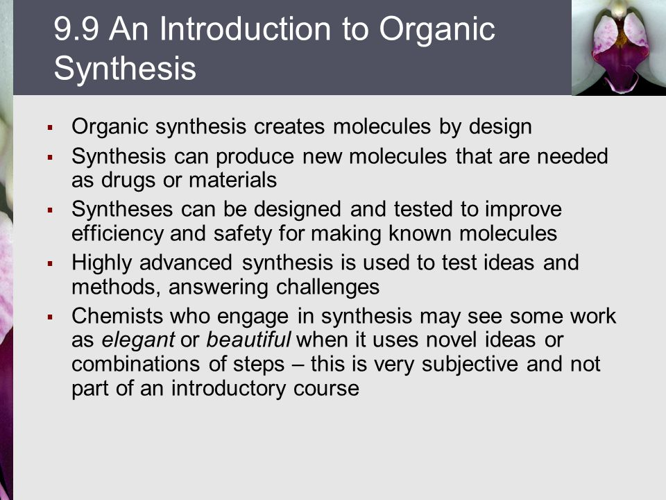  Organic synthesis creates molecules by design  Synthesis can produce new molecules that are needed as drugs or materials  Syntheses can be designe
