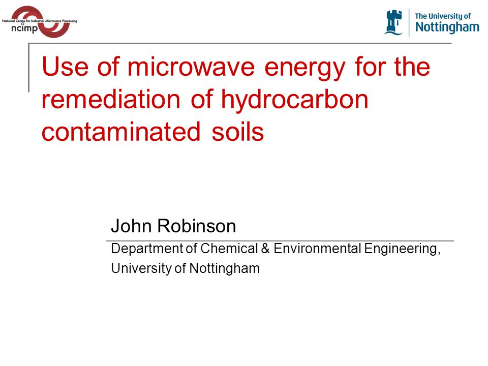 Use of microwave energy for the remediation of hydrocarbon contaminated soils John Robinson Department of Chemical & Environmental Engineering, University of Nottingham