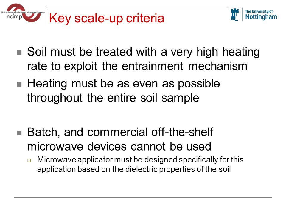Key scale-up criteria Soil must be treated with a very high heating rate to exploit the entrainment mechanism Heating must be as even as possible throughout the entire soil sample Batch, and commercial off-the-shelf microwave devices cannot be used  Microwave applicator must be designed specifically for this application based on the dielectric properties of the soil