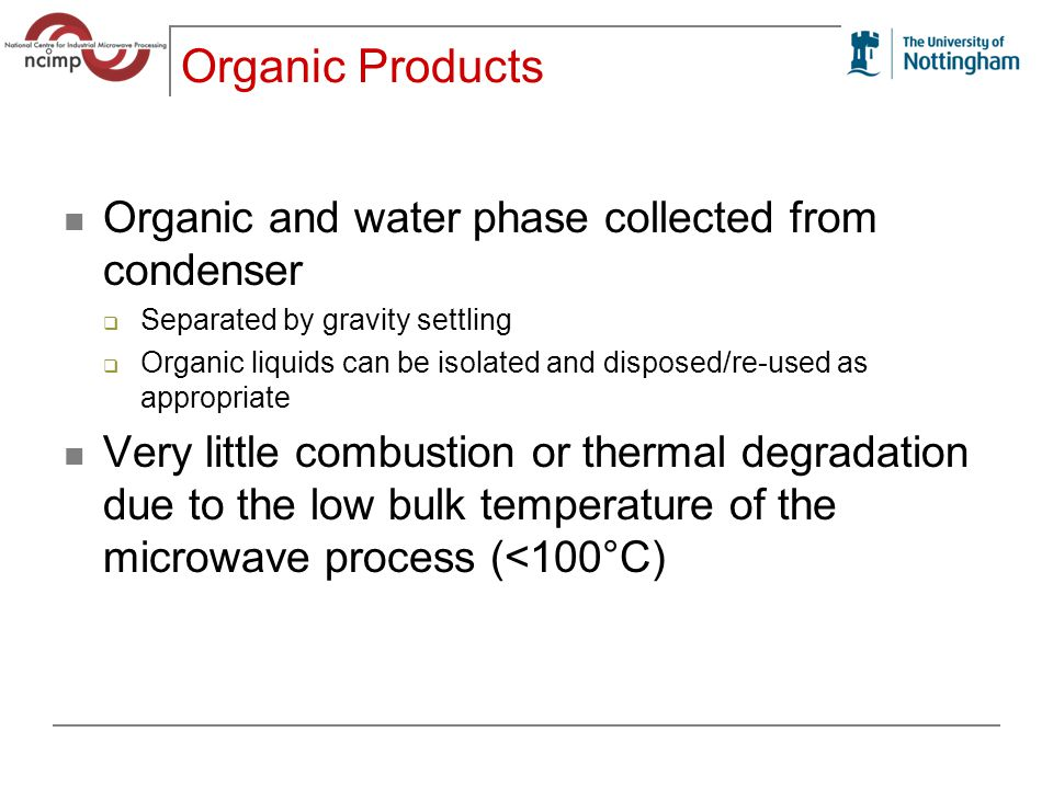 Organic Products Organic and water phase collected from condenser  Separated by gravity settling  Organic liquids can be isolated and disposed/re-used as appropriate Very little combustion or thermal degradation due to the low bulk temperature of the microwave process (<100°C)