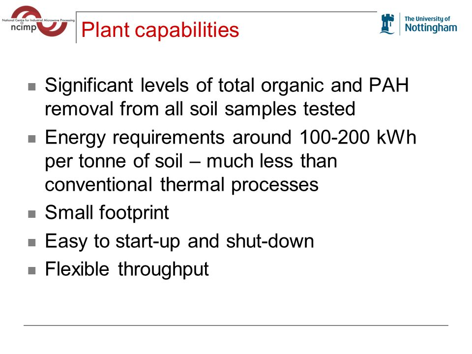 Plant capabilities Significant levels of total organic and PAH removal from all soil samples tested Energy requirements around 100-200 kWh per tonne of soil – much less than conventional thermal processes Small footprint Easy to start-up and shut-down Flexible throughput