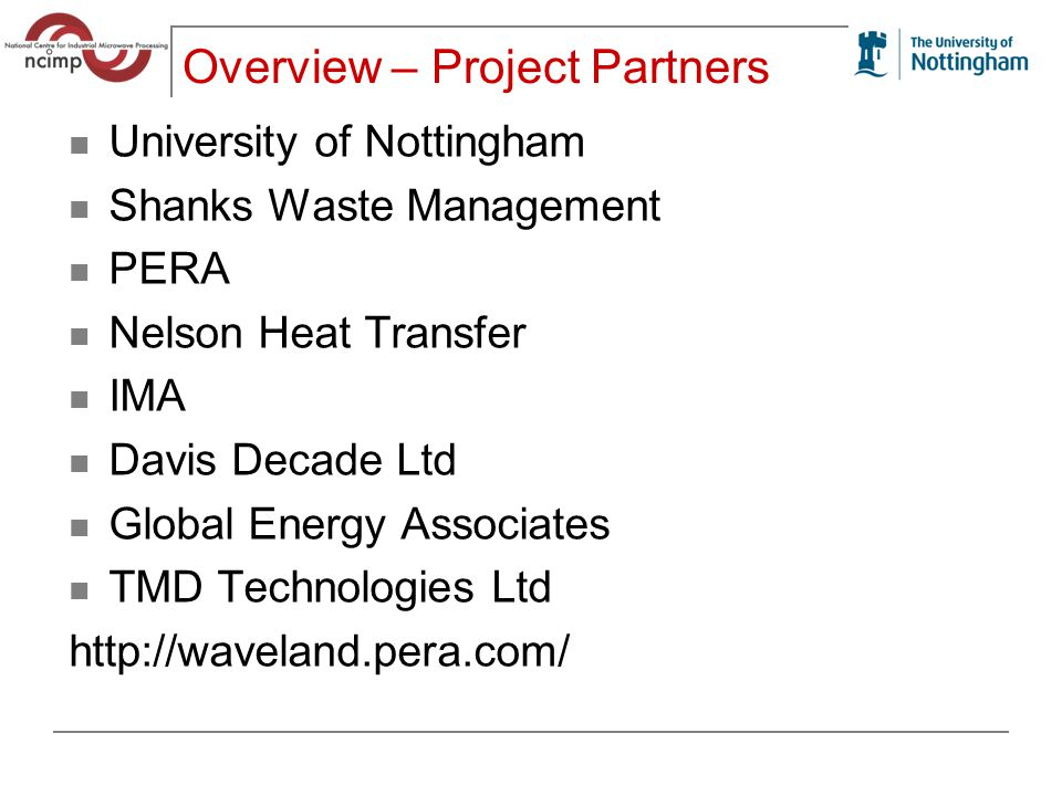 Overview – Project Partners University of Nottingham Shanks Waste Management PERA Nelson Heat Transfer IMA Davis Decade Ltd Global Energy Associates TMD Technologies Ltd http://waveland.pera.com/