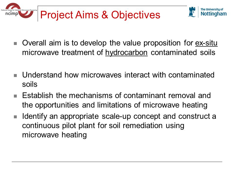 Project Aims & Objectives Overall aim is to develop the value proposition for ex-situ microwave treatment of hydrocarbon contaminated soils Understand how microwaves interact with contaminated soils Establish the mechanisms of contaminant removal and the opportunities and limitations of microwave heating Identify an appropriate scale-up concept and construct a continuous pilot plant for soil remediation using microwave heating