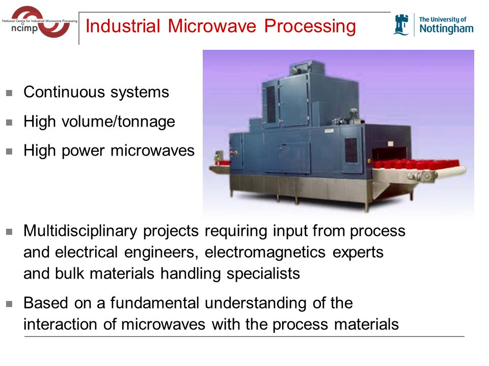 Industrial Microwave Processing Continuous systems High volume/tonnage High power microwaves Multidisciplinary projects requiring input from process and electrical engineers, electromagnetics experts and bulk materials handling specialists Based on a fundamental understanding of the interaction of microwaves with the process materials