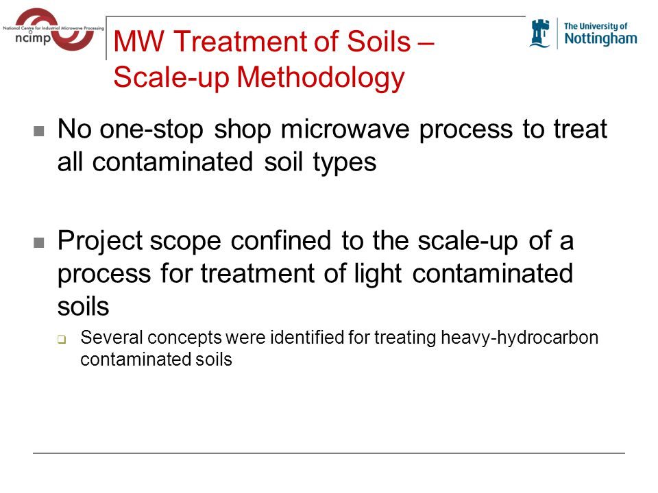 MW Treatment of Soils – Scale-up Methodology No one-stop shop microwave process to treat all contaminated soil types Project scope confined to the scale-up of a process for treatment of light contaminated soils  Several concepts were identified for treating heavy-hydrocarbon contaminated soils