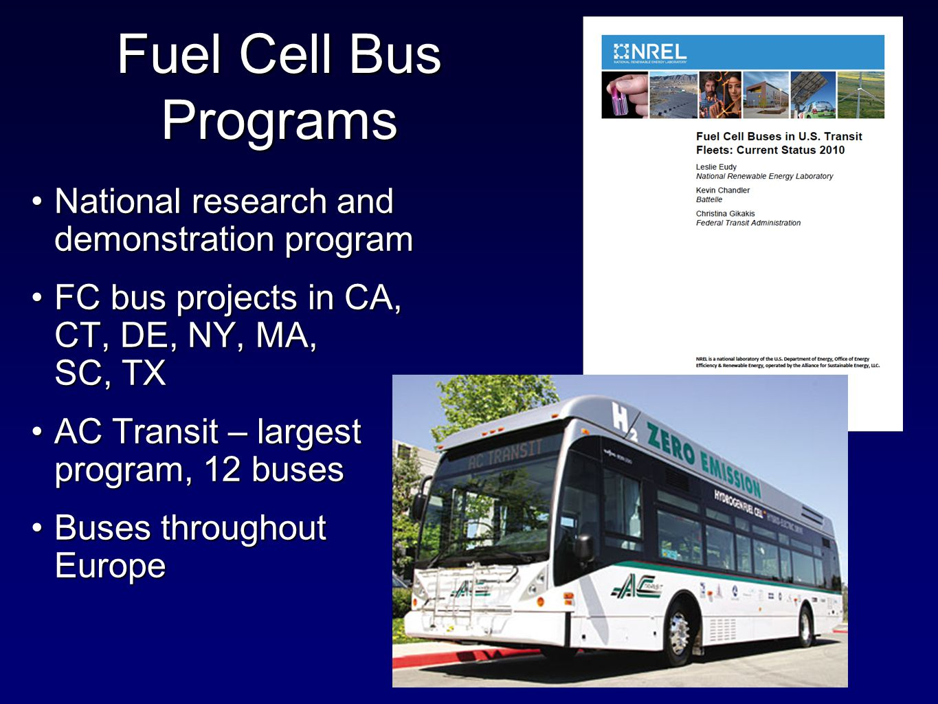 National research and demonstration programNational research and demonstration program FC bus projects in CA, CT, DE, NY, MA, SC, TXFC bus projects in CA, CT, DE, NY, MA, SC, TX AC Transit – largest program, 12 busesAC Transit – largest program, 12 buses Buses throughout EuropeBuses throughout Europe Fuel Cell Bus Programs