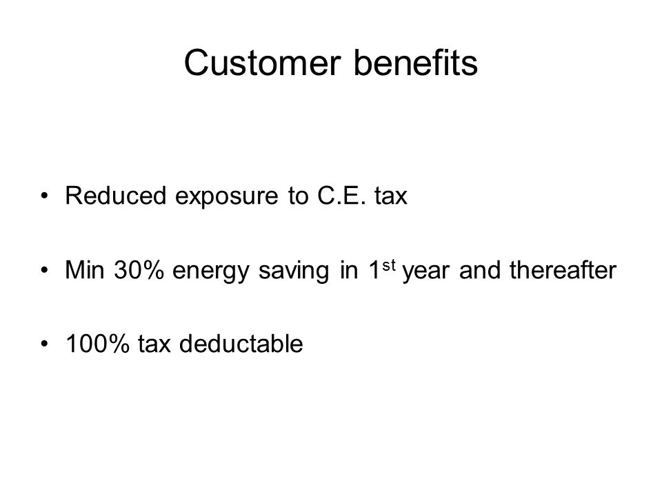 Customer benefits Reduced exposure to C.E. tax Min 30% energy saving in 1 st year and thereafter 100% tax deductable