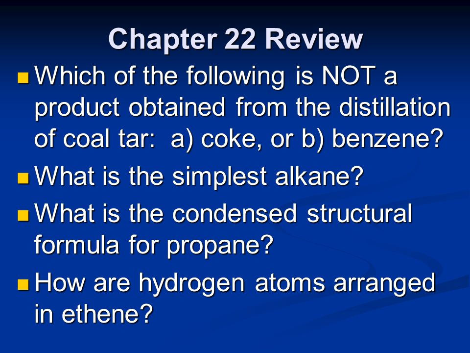 Chapter 22 Review Which of the following is NOT a product obtained from the distillation of coal tar: a) coke, or b) benzene? Which of the following i