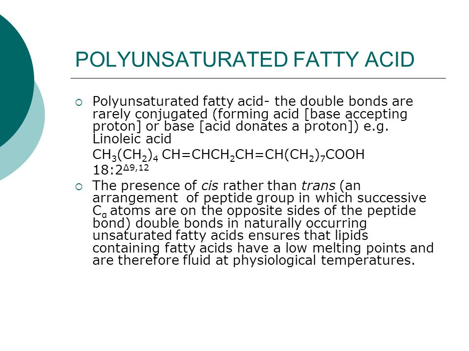 POLYUNSATURATED FATTY ACID  Polyunsaturated fatty acid- the double bonds are rarely conjugated (forming acid [base accepting proton] or base [acid donates a proton]) e.g.