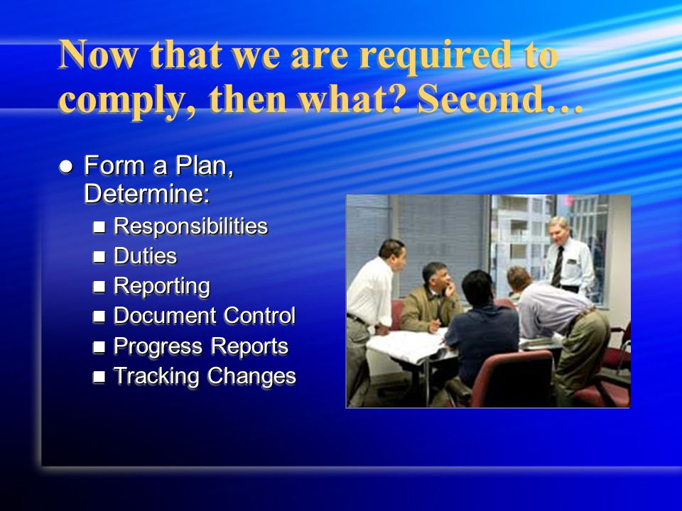 Form a Plan, Determine: Form a Plan, Determine: Responsibilities Responsibilities Duties Duties Reporting Reporting Document Control Document Control Progress Reports Progress Reports Tracking Changes Tracking Changes Form a Plan, Determine: Form a Plan, Determine: Responsibilities Responsibilities Duties Duties Reporting Reporting Document Control Document Control Progress Reports Progress Reports Tracking Changes Tracking Changes Now that we are required to comply, then what.