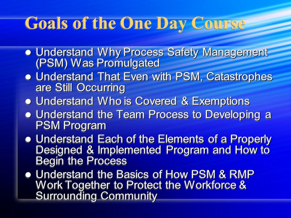 Summary of the One Week Course This is an In-Depth Study of the Requirements of the Standard This is an In-Depth Study of the Requirements of the Standard Students will Actually Learn through a Real Life Case Study How to Design Each Element of the Process Safety Management Standard Requirements Students will Actually Learn through a Real Life Case Study How to Design Each Element of the Process Safety Management Standard Requirements Students will Also Review the Basics of EPA Risk Management Plan (RMP) Students will Also Review the Basics of EPA Risk Management Plan (RMP) This is an In-Depth Study of the Requirements of the Standard This is an In-Depth Study of the Requirements of the Standard Students will Actually Learn through a Real Life Case Study How to Design Each Element of the Process Safety Management Standard Requirements Students will Actually Learn through a Real Life Case Study How to Design Each Element of the Process Safety Management Standard Requirements Students will Also Review the Basics of EPA Risk Management Plan (RMP) Students will Also Review the Basics of EPA Risk Management Plan (RMP)
