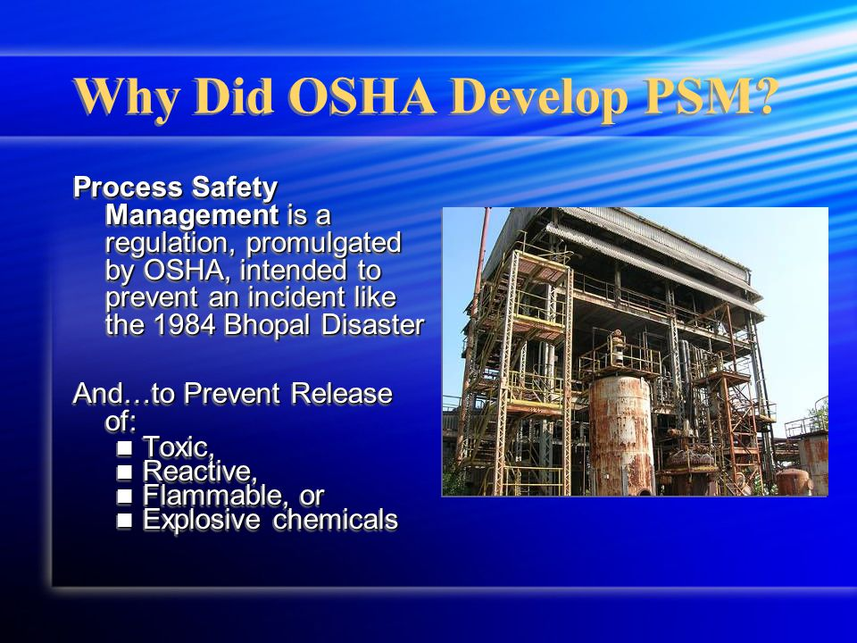 Process Safety Management is a regulation, promulgated by OSHA, intended to prevent an incident like the 1984 Bhopal Disaster And…to Prevent Release of: Toxic, Toxic, Reactive, Reactive, Flammable, or Flammable, or Explosive chemicals Explosive chemicals Process Safety Management is a regulation, promulgated by OSHA, intended to prevent an incident like the 1984 Bhopal Disaster And…to Prevent Release of: Toxic, Toxic, Reactive, Reactive, Flammable, or Flammable, or Explosive chemicals Explosive chemicals Why Did OSHA Develop PSM