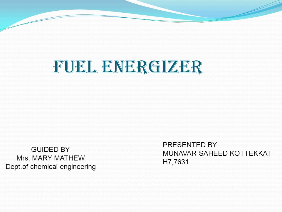 Fuel Energizer GUIDED BY Mrs. MARY MATHEW Dept.of chemical engineering PRESENTED BY MUNAVAR SAHEED KOTTEKKAT H7,7631