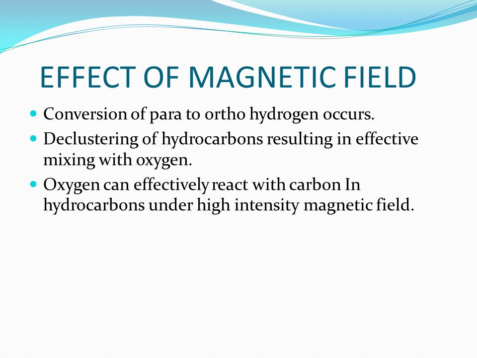 EFFECT OF MAGNETIC FIELD Conversion of para to ortho hydrogen occurs. Declustering of hydrocarbons resulting in effective mixing with oxygen. Oxygen c