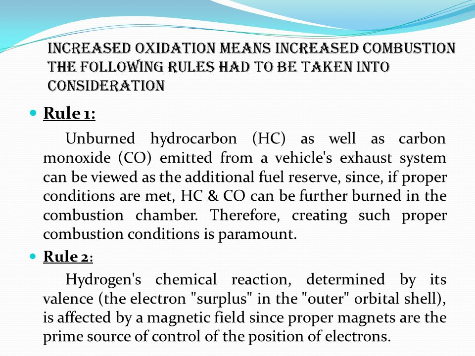 Increased oxidation means increased combustion The following rules had to be taken into consideration Rule 1: Unburned hydrocarbon (HC) as well as carbon monoxide (CO) emitted from a vehicle s exhaust system can be viewed as the additional fuel reserve, since, if proper conditions are met, HC & CO can be further burned in the combustion chamber.