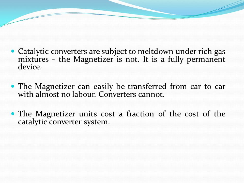 Catalytic converters are subject to meltdown under rich gas mixtures - the Magnetizer is not. It is a fully permanent device. The Magnetizer can easil