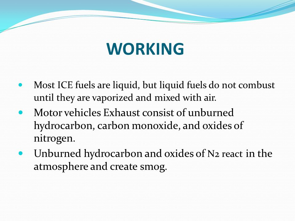 WORKING Most ICE fuels are liquid, but liquid fuels do not combust until they are vaporized and mixed with air. Motor vehicles Exhaust consist of unbu