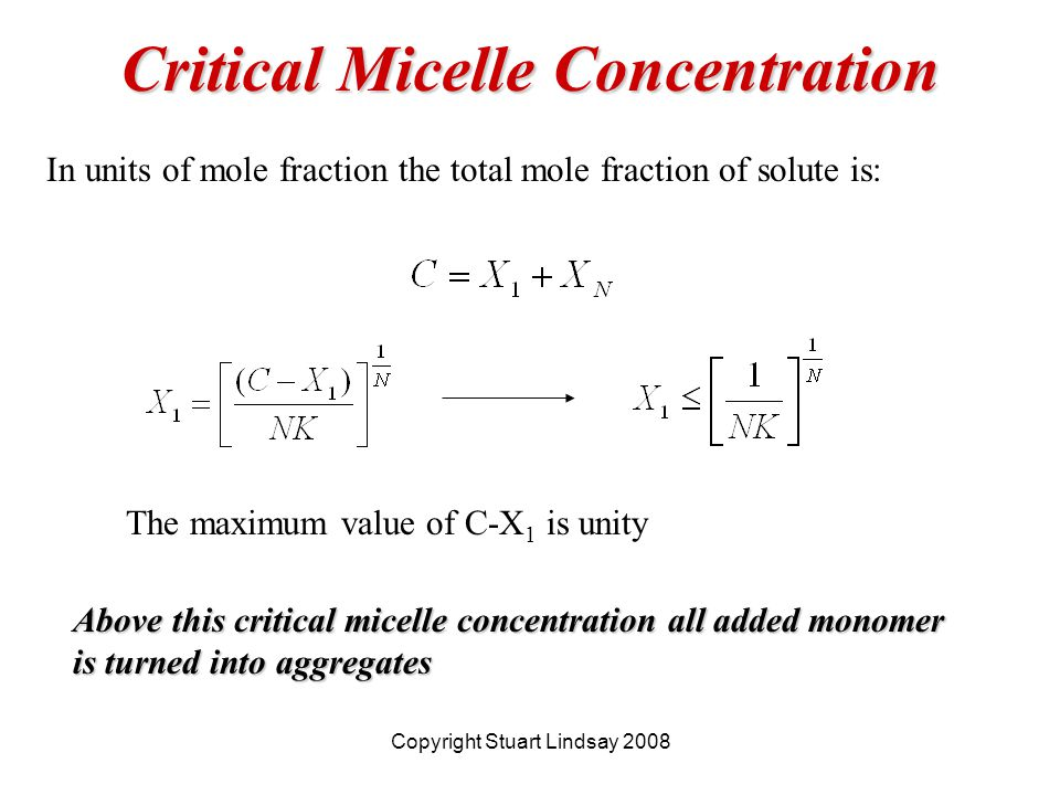 Critical Micelle Concentration In units of mole fraction the total mole fraction of solute is: The maximum value of C-X 1 is unity Above this critical micelle concentration all added monomer is turned into aggregates Copyright Stuart Lindsay 2008