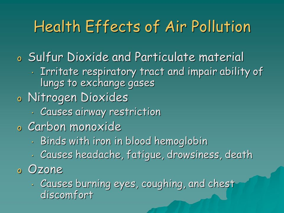 Health Effects of Air Pollution o Sulfur Dioxide and Particulate material Irritate respiratory tract and impair ability of lungs to exchange gases Irritate respiratory tract and impair ability of lungs to exchange gases o Nitrogen Dioxides Causes airway restriction Causes airway restriction o Carbon monoxide Binds with iron in blood hemoglobin Binds with iron in blood hemoglobin Causes headache, fatigue, drowsiness, death Causes headache, fatigue, drowsiness, death o Ozone Causes burning eyes, coughing, and chest discomfort Causes burning eyes, coughing, and chest discomfort