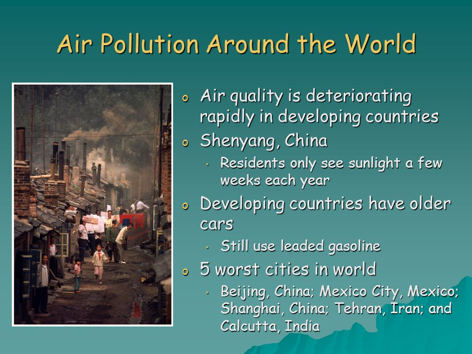 Air Pollution Around the World o Air quality is deteriorating rapidly in developing countries o Shenyang, China Residents only see sunlight a few weeks each year Residents only see sunlight a few weeks each year o Developing countries have older cars Still use leaded gasoline Still use leaded gasoline o 5 worst cities in world Beijing, China; Mexico City, Mexico; Shanghai, China; Tehran, Iran; and Calcutta, India Beijing, China; Mexico City, Mexico; Shanghai, China; Tehran, Iran; and Calcutta, India