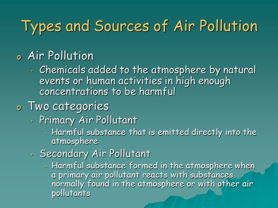 Types and Sources of Air Pollution o Air Pollution Chemicals added to the atmosphere by natural events or human activities in high enough concentrations to be harmful Chemicals added to the atmosphere by natural events or human activities in high enough concentrations to be harmful o Two categories Primary Air Pollutant Primary Air Pollutant Harmful substance that is emitted directly into the atmosphere Harmful substance that is emitted directly into the atmosphere Secondary Air Pollutant Secondary Air Pollutant Harmful substance formed in the atmosphere when a primary air pollutant reacts with substances normally found in the atmosphere or with other air pollutants Harmful substance formed in the atmosphere when a primary air pollutant reacts with substances normally found in the atmosphere or with other air pollutants