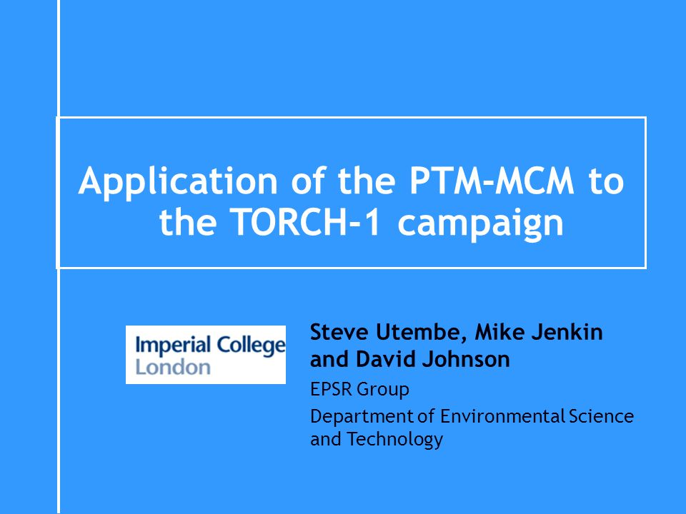 Application of the PTM-MCM to the TORCH-1 campaign Steve Utembe, Mike Jenkin and David Johnson EPSR Group Department of Environmental Science and Tech
