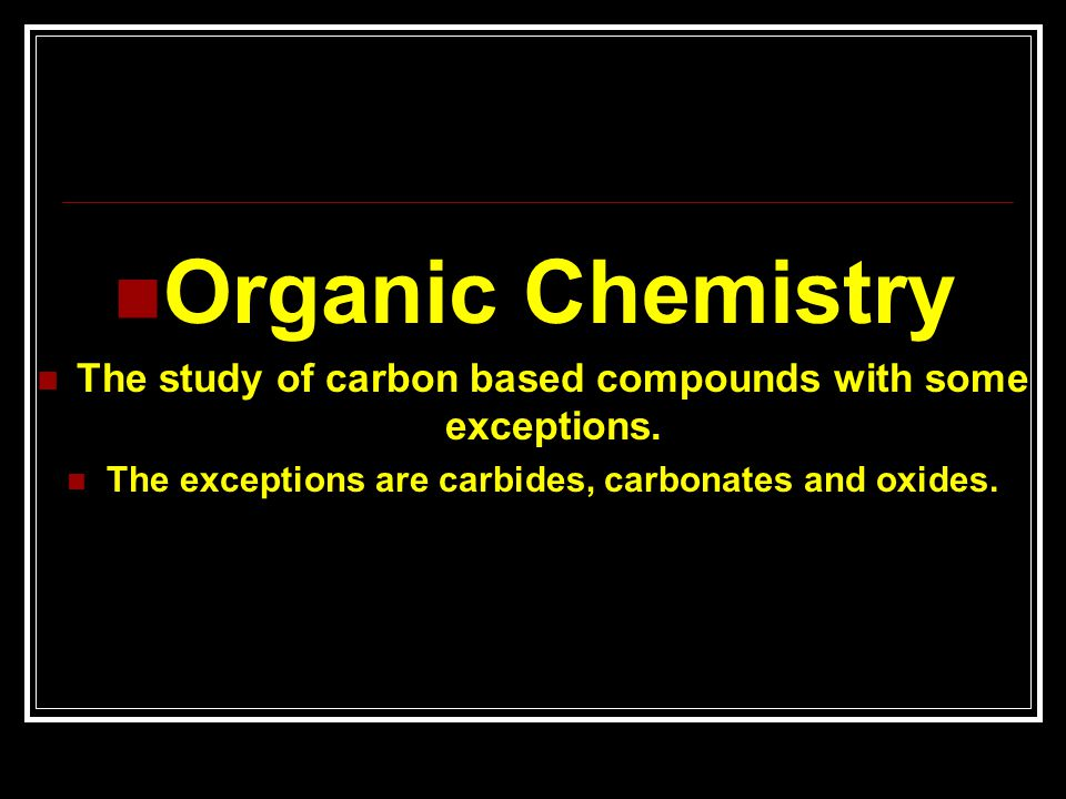 Organic Chemistry The study of carbon based compounds with some exceptions.