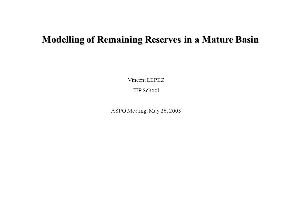 Statistical Process IntroductionModelEstimationApplication(s)Conclusion Vincent LEPEZ IFP School ASPO Meeting, May 26, 2003 Modelling of Remaining Reserves in a Mature Basin