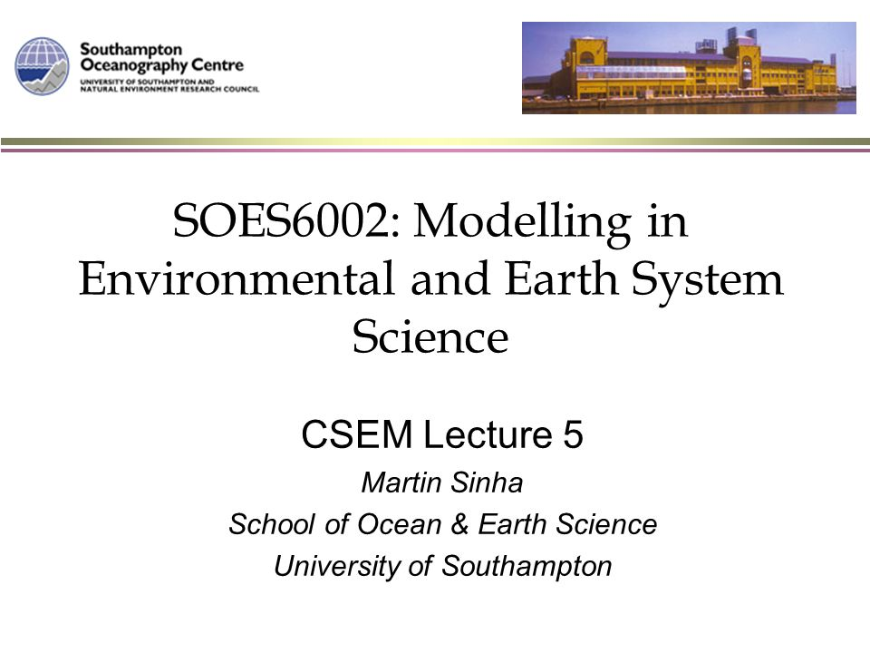 SOES6002: Modelling in Environmental and Earth System Science CSEM Lecture 5 Martin Sinha School of Ocean & Earth Science University of Southampton