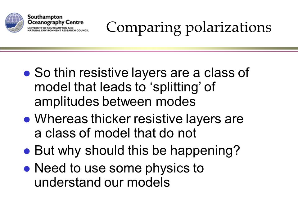 Comparing polarizations l So thin resistive layers are a class of model that leads to 'splitting' of amplitudes between modes l Whereas thicker resist