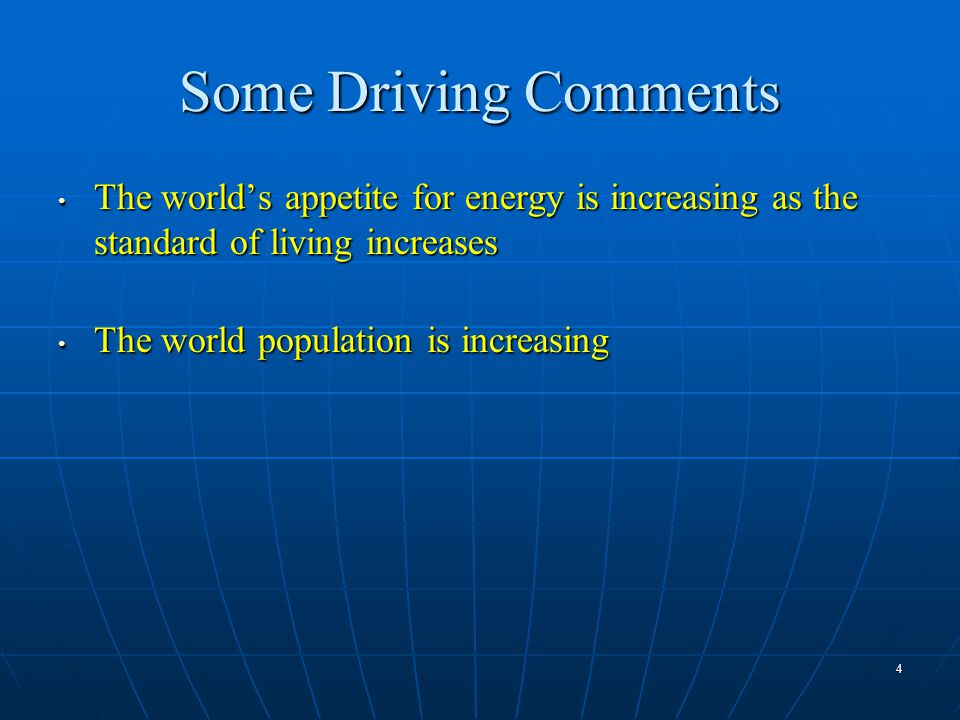 4 Some Driving Comments The world's appetite for energy is increasing as the standard of living increases The world's appetite for energy is increasing as the standard of living increases The world population is increasing The world population is increasing