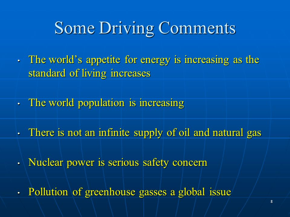 8 Some Driving Comments The world's appetite for energy is increasing as the standard of living increases The world's appetite for energy is increasing as the standard of living increases The world population is increasing The world population is increasing There is not an infinite supply of oil and natural gas There is not an infinite supply of oil and natural gas Nuclear power is serious safety concern Nuclear power is serious safety concern Pollution of greenhouse gasses a global issue Pollution of greenhouse gasses a global issue