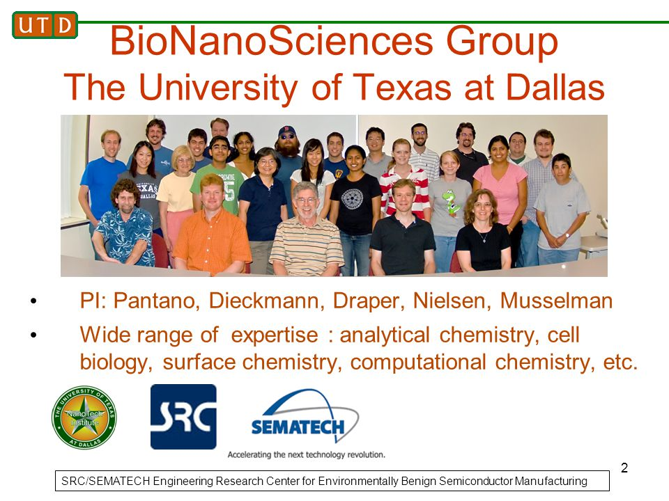 2 BioNanoSciences Group The University of Texas at Dallas PI: Pantano, Dieckmann, Draper, Nielsen, Musselman Wide range of expertise : analytical chemistry, cell biology, surface chemistry, computational chemistry, etc.