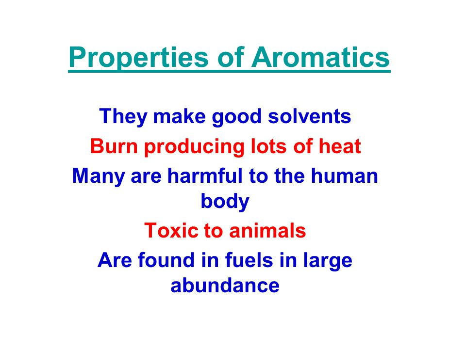 Properties of Aromatics They make good solvents Burn producing lots of heat Many are harmful to the human body Toxic to animals Are found in fuels in