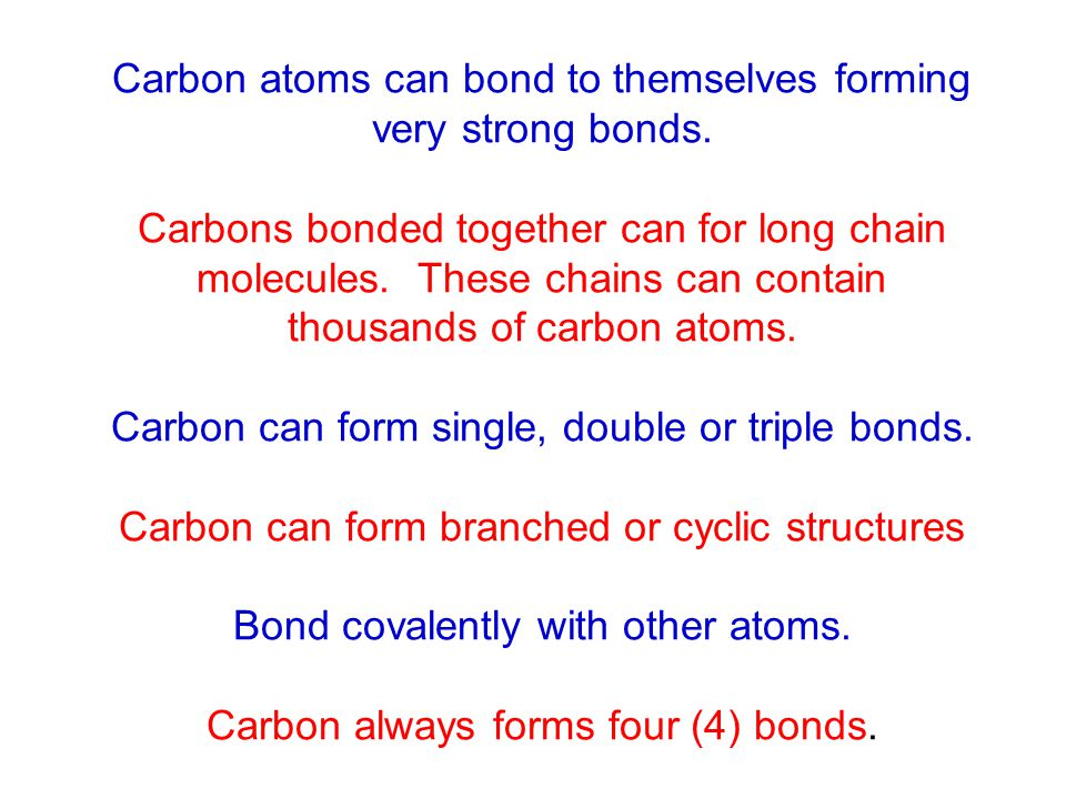 Carbon atoms can bond to themselves forming very strong bonds. Carbons bonded together can for long chain molecules. These chains can contain thousand