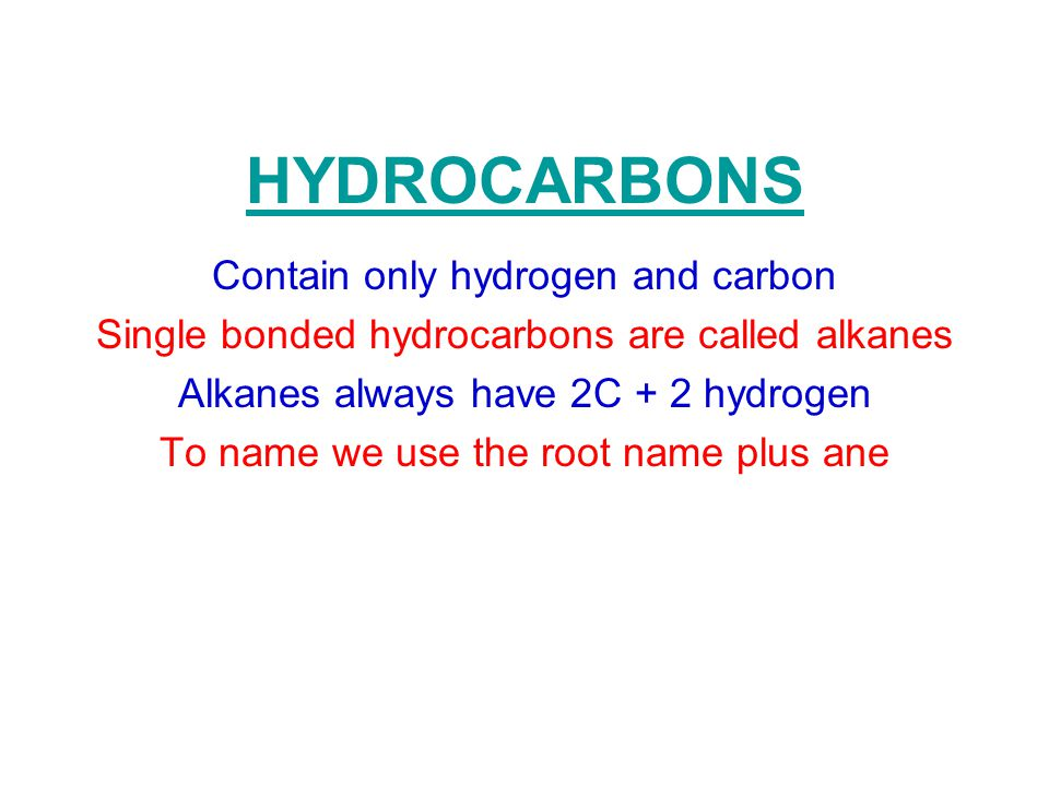 HYDROCARBONS Contain only hydrogen and carbon Single bonded hydrocarbons are called alkanes Alkanes always have 2C + 2 hydrogen To name we use the roo