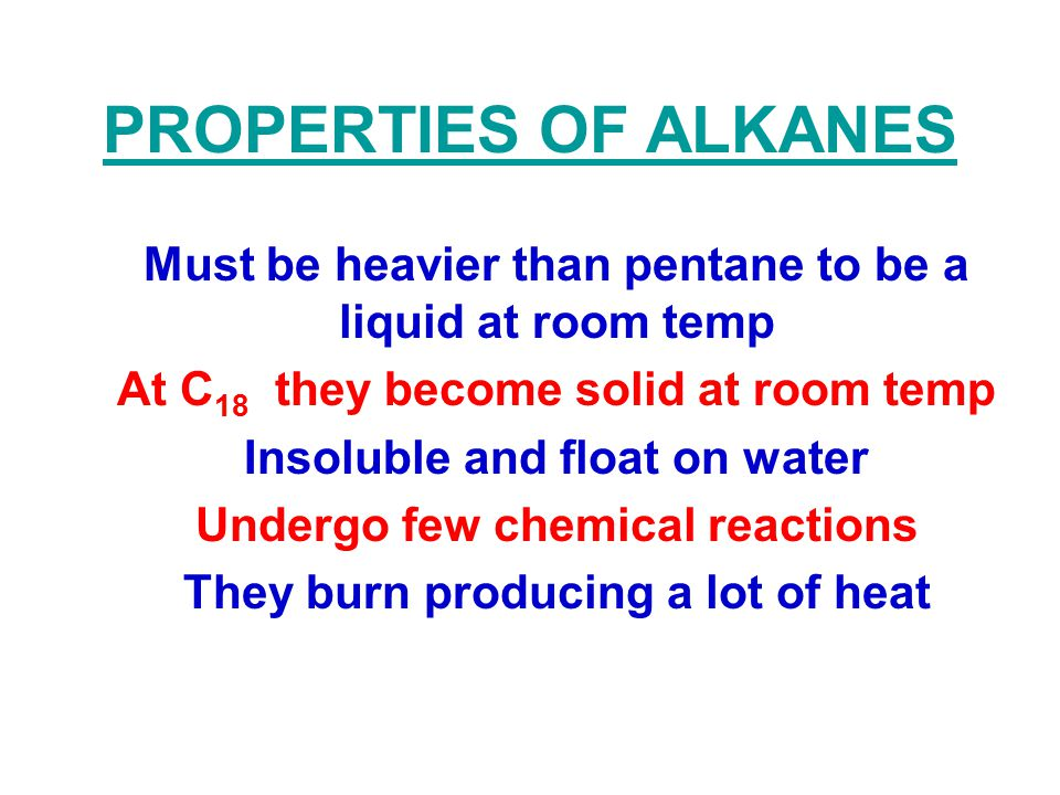 PROPERTIES OF ALKANES Must be heavier than pentane to be a liquid at room temp At C 18 they become solid at room temp Insoluble and float on water Und
