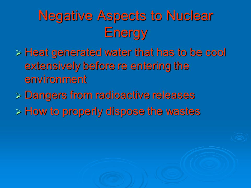 Negative Aspects to Nuclear Energy  Heat generated water that has to be cool extensively before re entering the environment  Dangers from radioactive releases  How to properly dispose the wastes