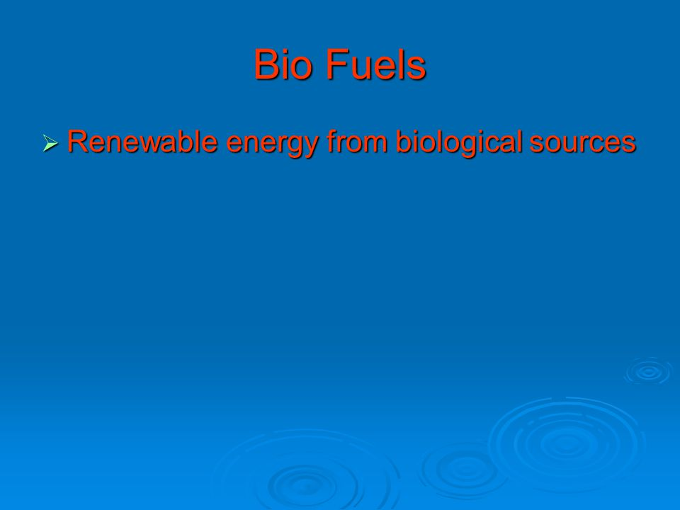 Bio Fuels  Renewable energy from biological sources
